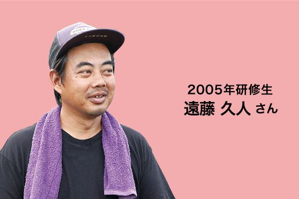 2005年研修生 遠藤久人さん