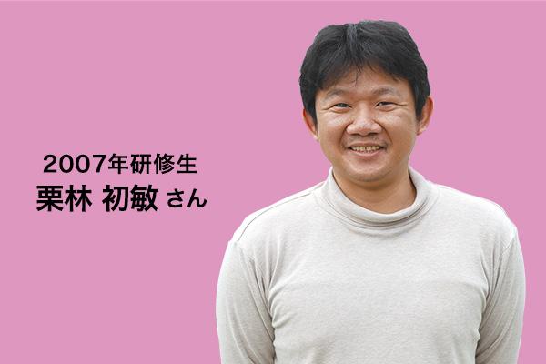 2007年研修生 栗林初敏さん
