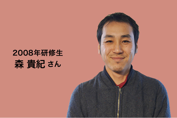 2008年研修生 森貴紀さん