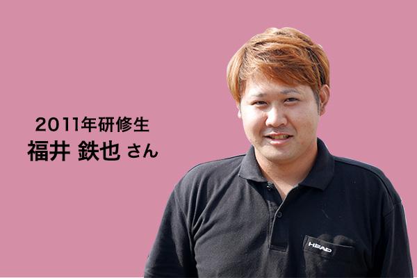 2011年研修生 福井鉄也さん